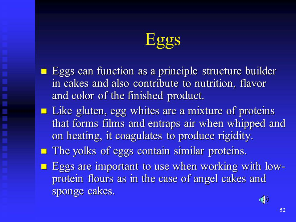 Eggs Eggs can function as a principle structure builder in cakes and also contribute to nutrition, flavor and color of the finished product.