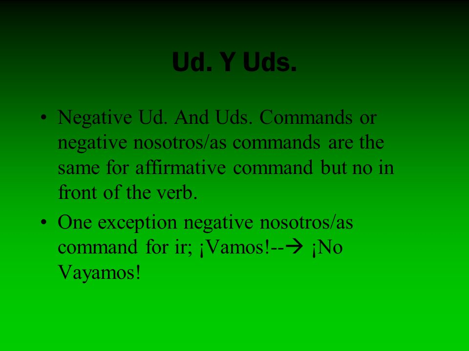 Ud. Y Uds.Negative Ud. And Uds. Commands or negative nosotros/as commands are the same for affirmative command but no in front of the verb.