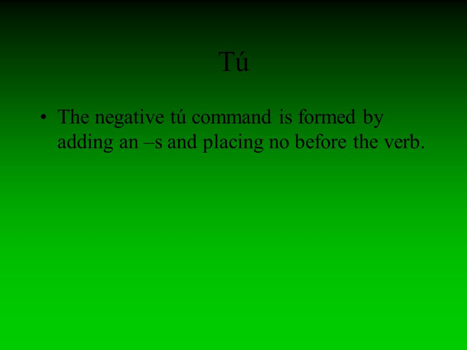 Tú The negative tú command is formed by adding an –s and placing no before the verb.