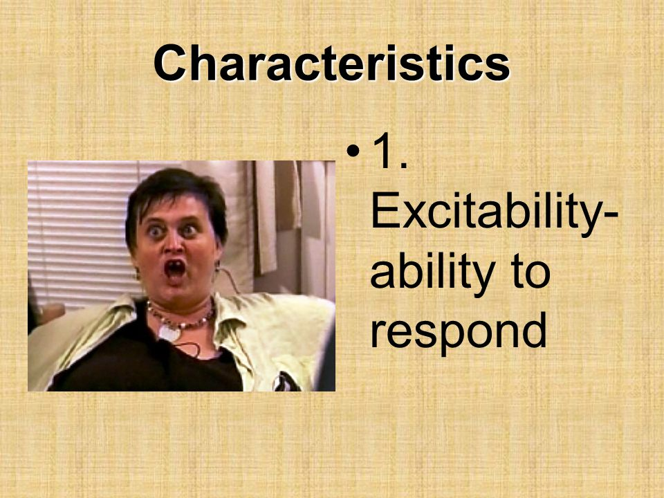 Characteristics 1. Excitability-ability to respond
