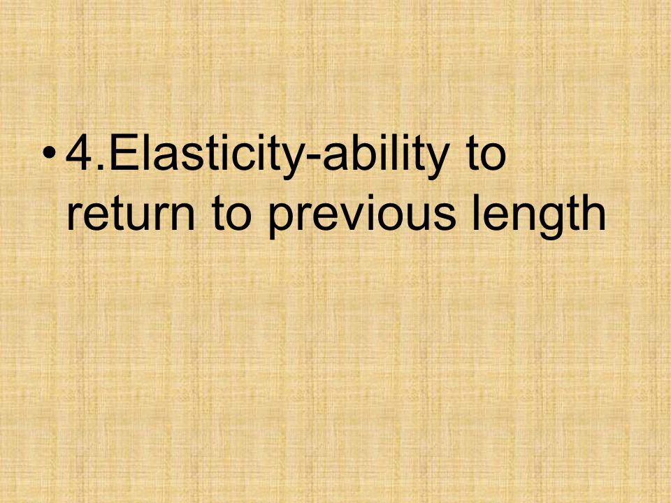 4.Elasticity-ability to return to previous length