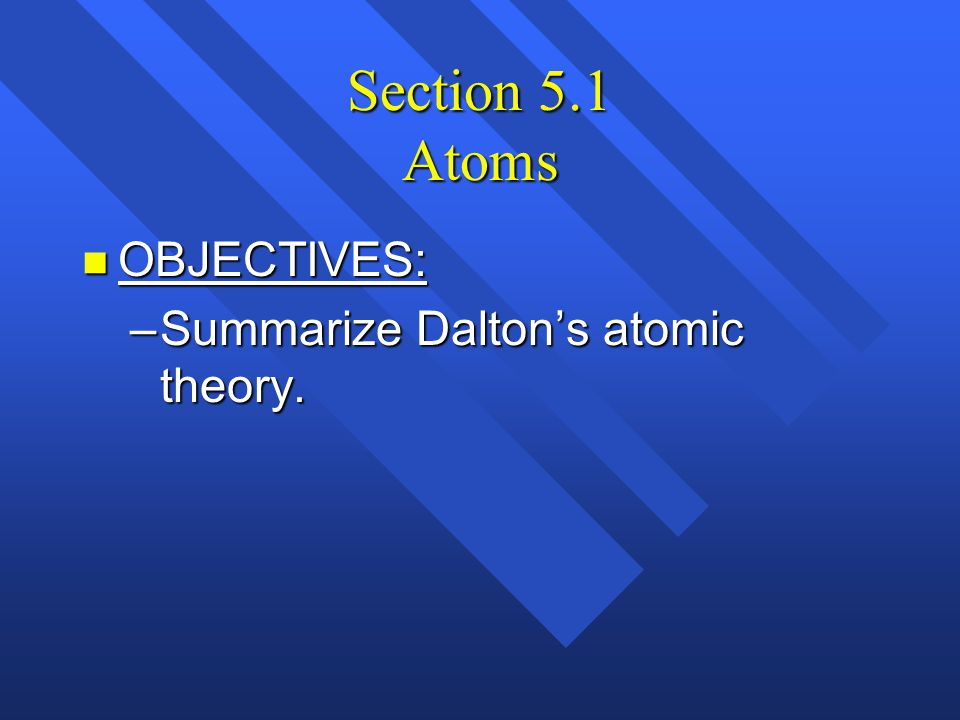Section 5.1 Atoms OBJECTIVES: Summarize Dalton's atomic theory.