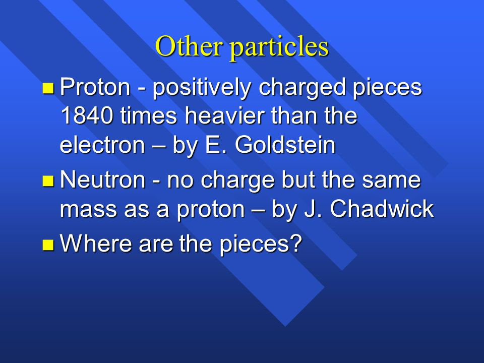 Other particles Proton - positively charged pieces 1840 times heavier than the electron – by E. Goldstein.