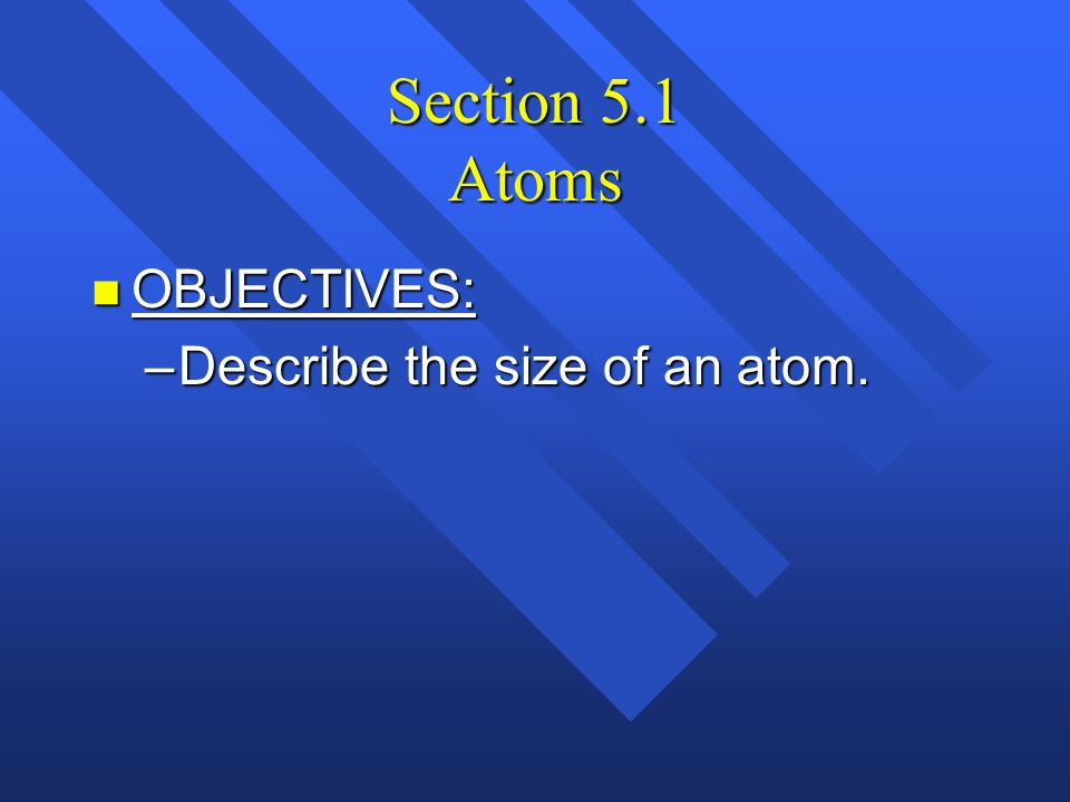 Section 5.1 Atoms OBJECTIVES: Describe the size of an atom.