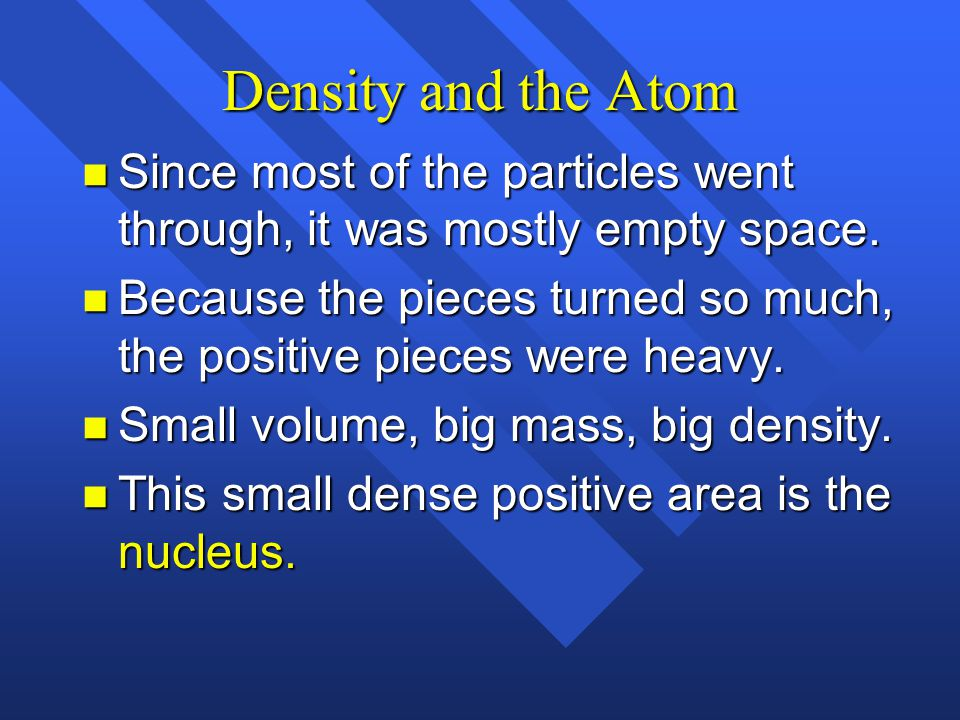 Density and the Atom Since most of the particles went through, it was mostly empty space.