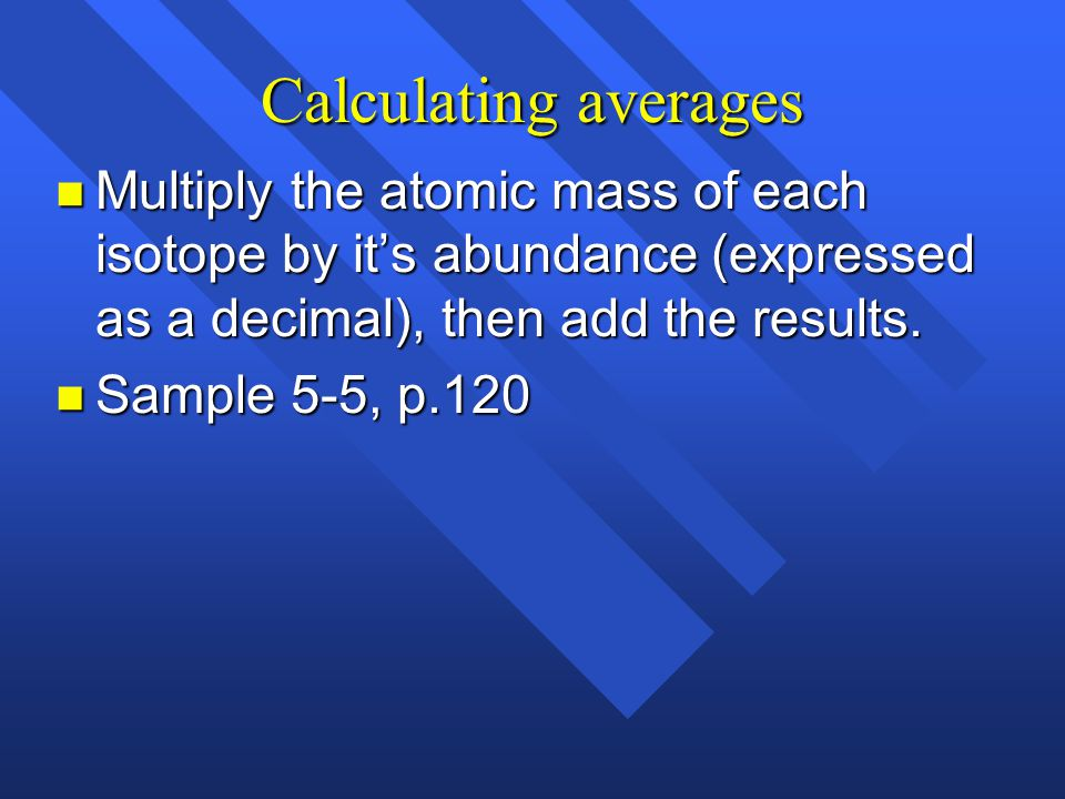 Calculating averages Multiply the atomic mass of each isotope by it's abundance (expressed as a decimal), then add the results.