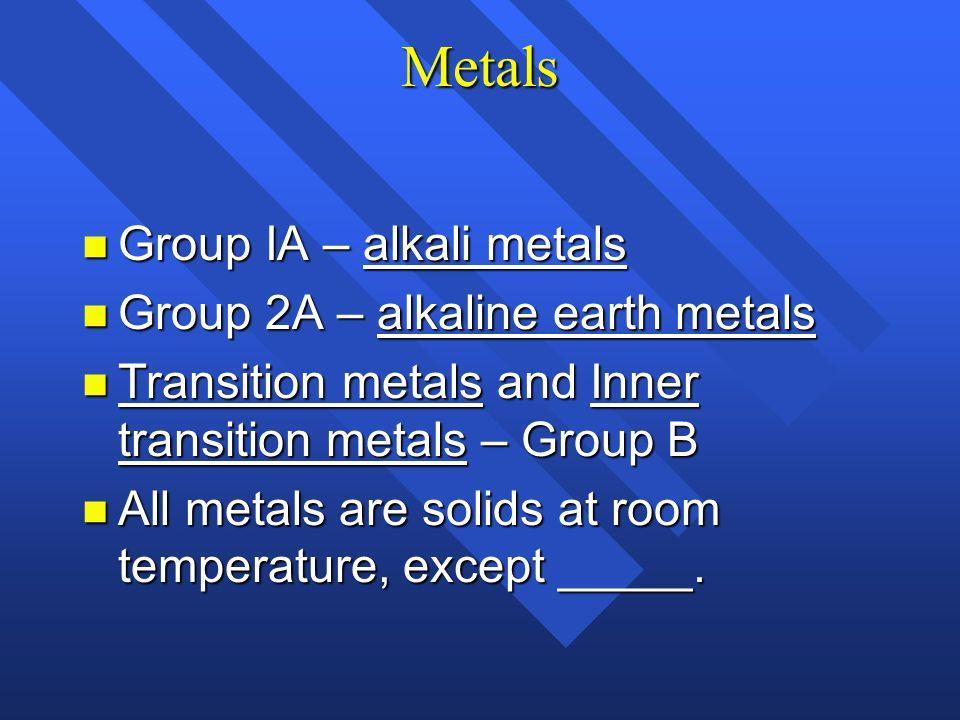 Metals Group IA – alkali metals Group 2A – alkaline earth metals