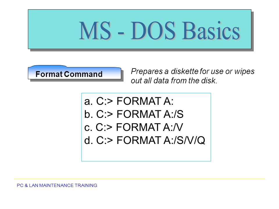 MS - DOS Basics a. C:> FORMAT A: b. C:> FORMAT A:/S