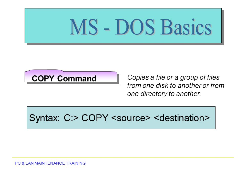 MS - DOS Basics Syntax: C:> COPY <source> <destination>