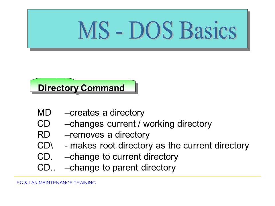MS - DOS Basics Directory Command MD –creates a directory