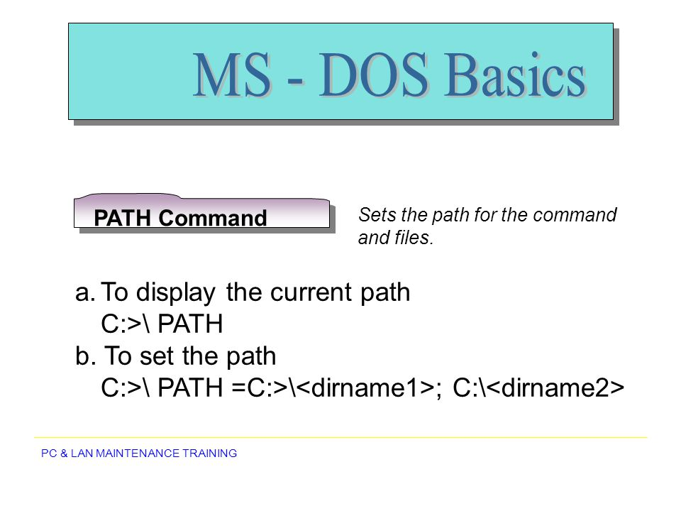 MS - DOS Basics To display the current path C:>\ PATH