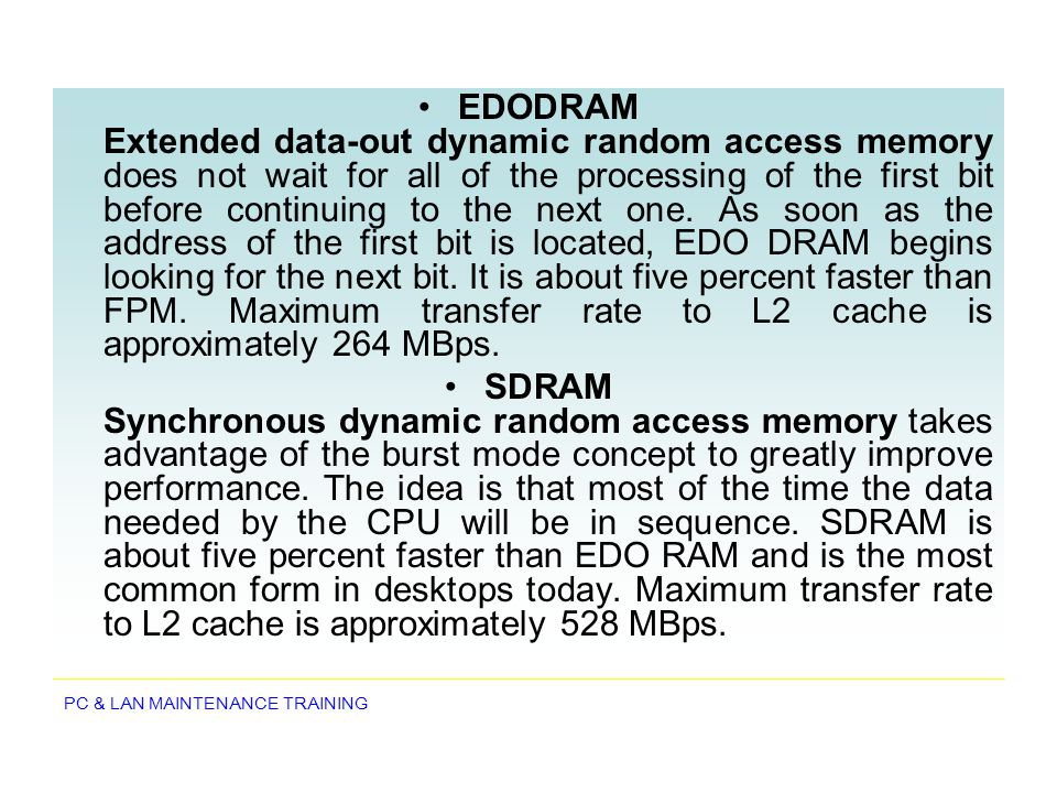 EDODRAM Extended data-out dynamic random access memory does not wait for all of the processing of the first bit before continuing to the next one. As soon as the address of the first bit is located, EDO DRAM begins looking for the next bit. It is about five percent faster than FPM. Maximum transfer rate to L2 cache is approximately 264 MBps.
