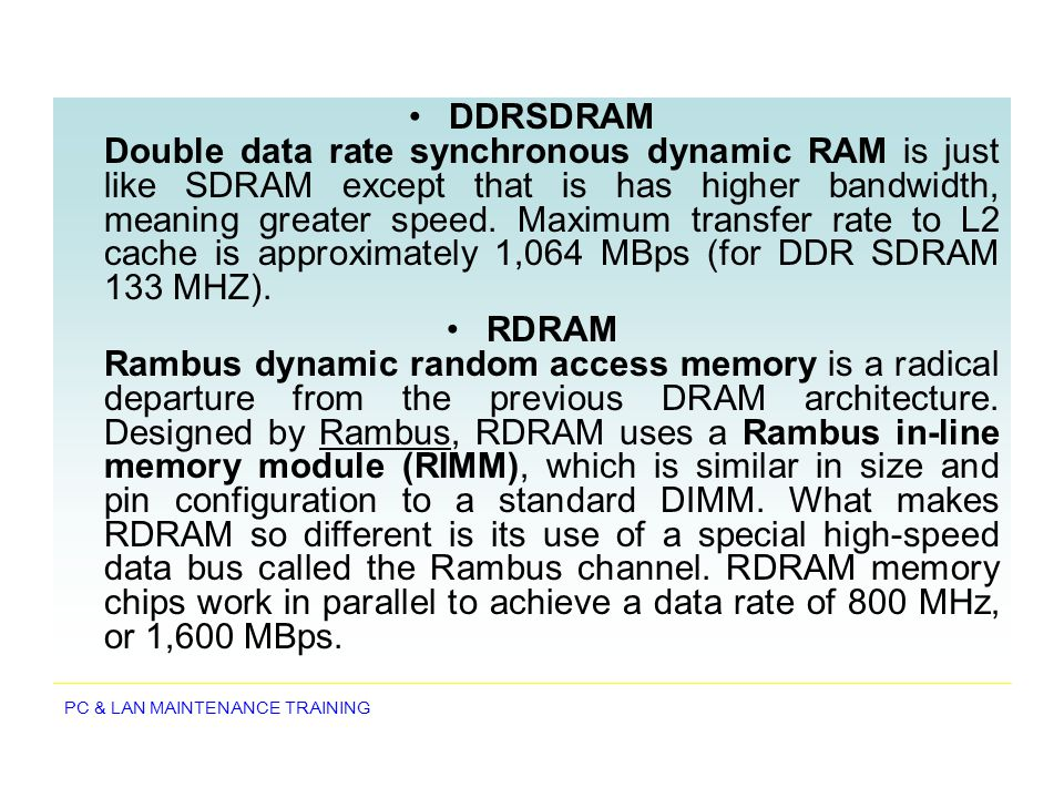 DDRSDRAM Double data rate synchronous dynamic RAM is just like SDRAM except that is has higher bandwidth, meaning greater speed. Maximum transfer rate to L2 cache is approximately 1,064 MBps (for DDR SDRAM 133 MHZ).