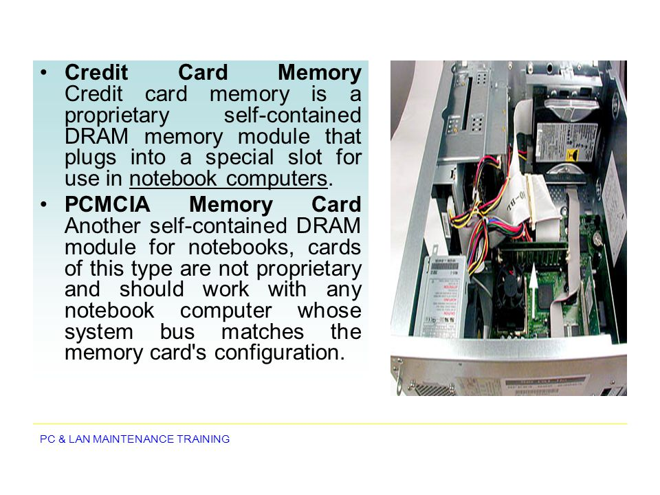 Credit Card Memory Credit card memory is a proprietary self-contained DRAM memory module that plugs into a special slot for use in notebook computers.