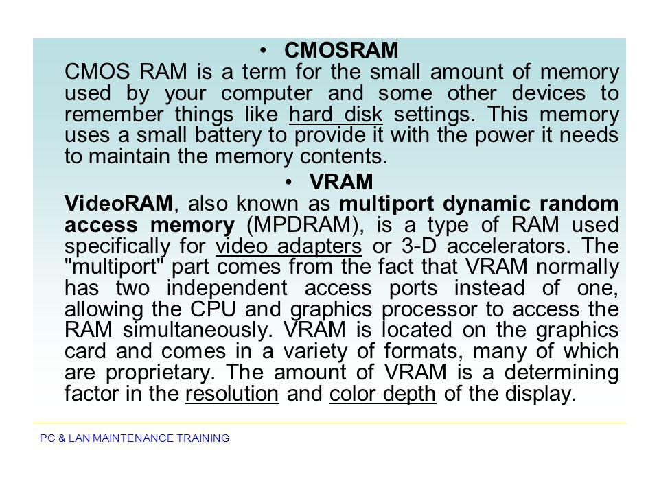 CMOSRAM CMOS RAM is a term for the small amount of memory used by your computer and some other devices to remember things like hard disk settings. This memory uses a small battery to provide it with the power it needs to maintain the memory contents.