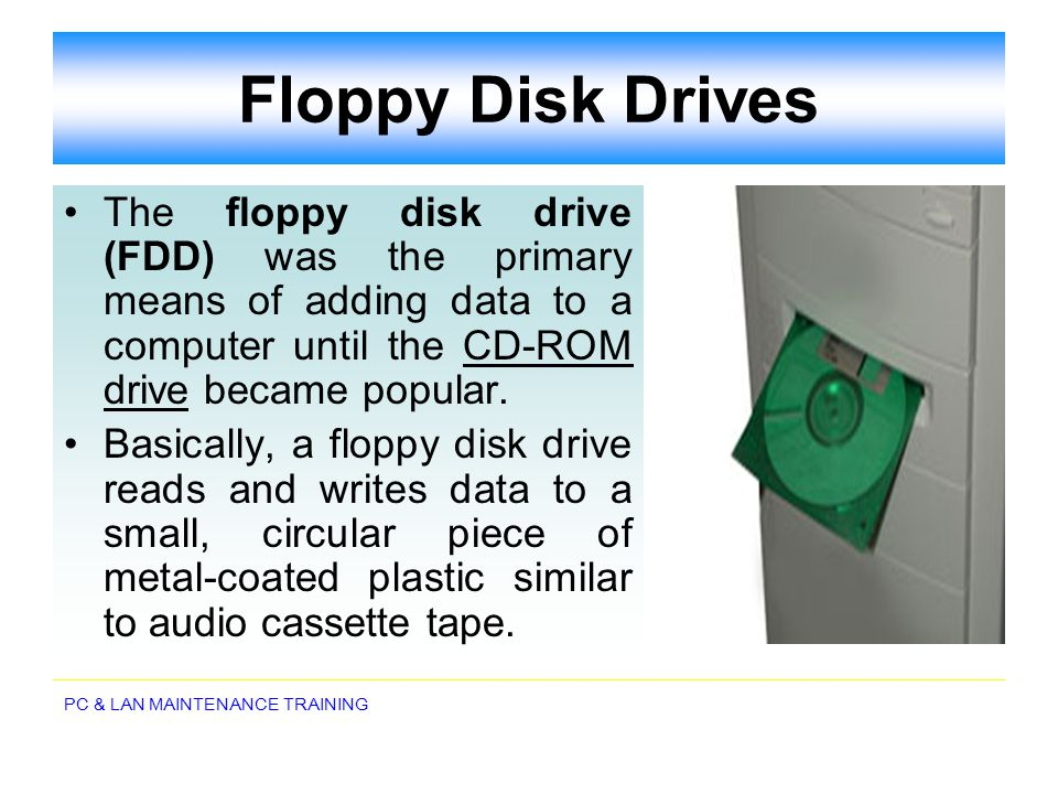 Floppy Disk Drives The floppy disk drive (FDD) was the primary means of adding data to a computer until the CD-ROM drive became popular.