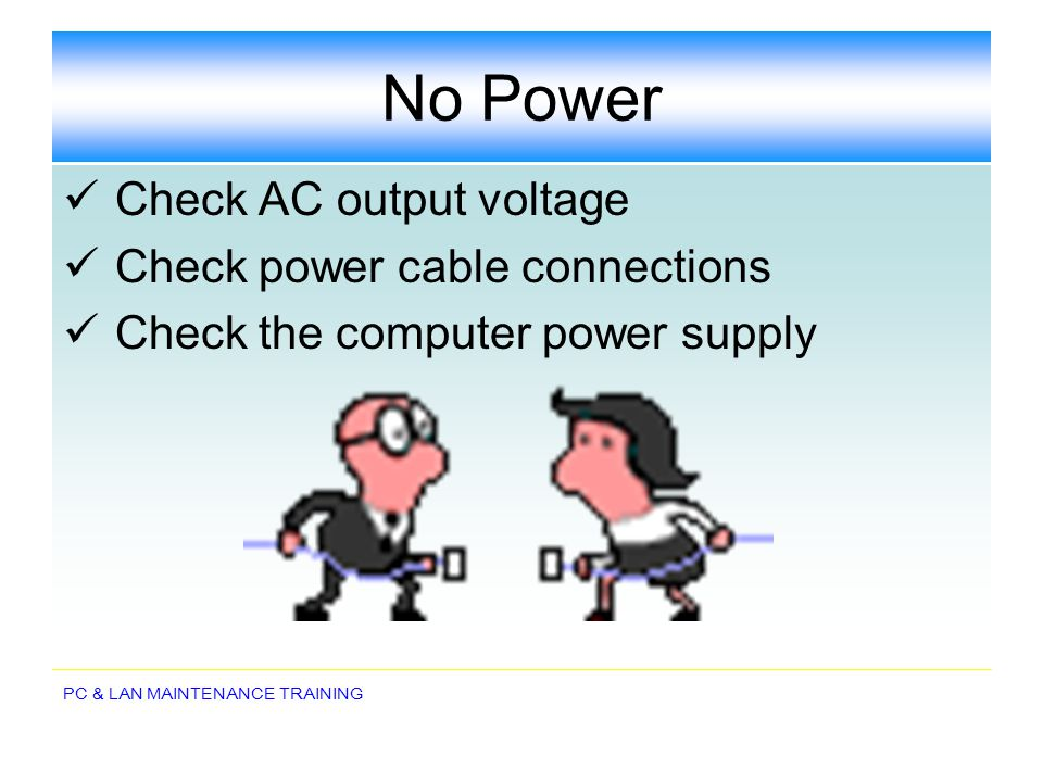 No Power Check AC output voltage Check power cable connections
