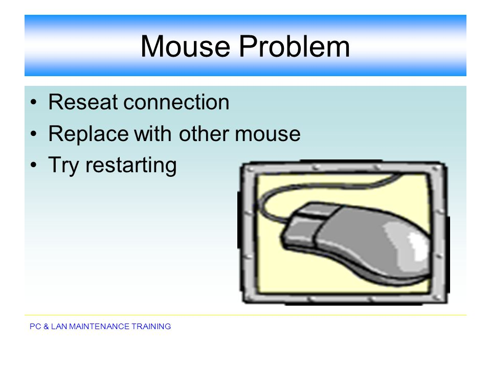 Mouse Problem Reseat connection Replace with other mouse