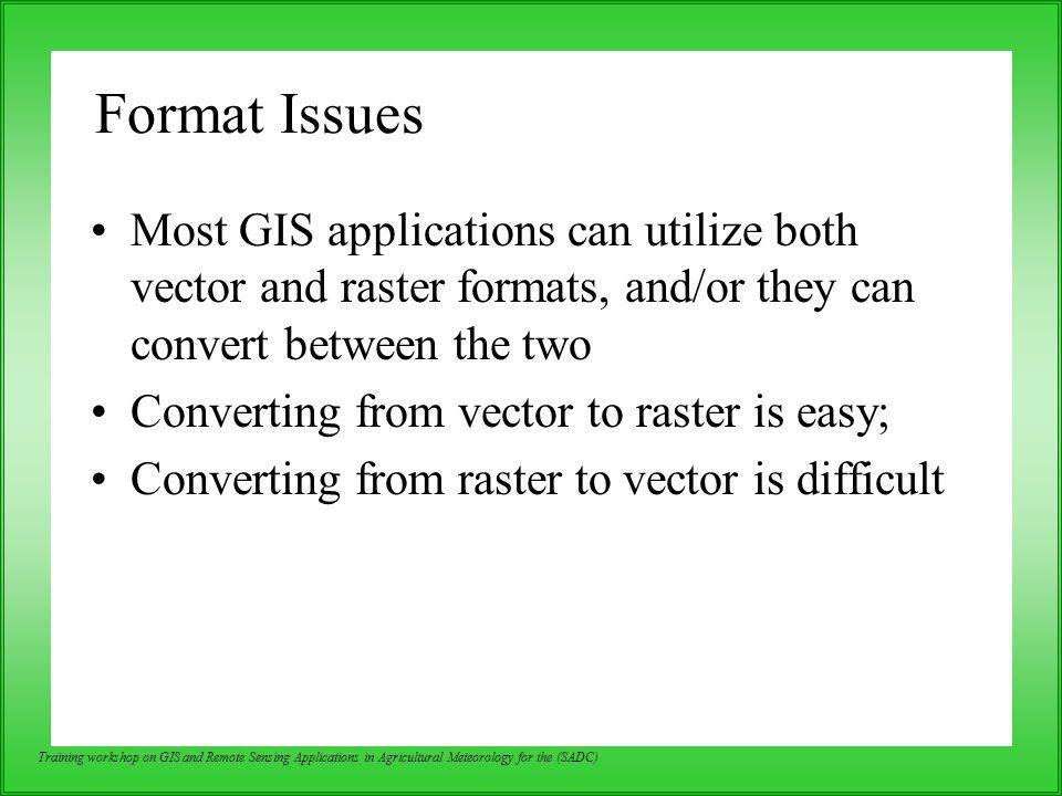 Format Issues Most GIS applications can utilize both vector and raster formats, and/or they can convert between the two.