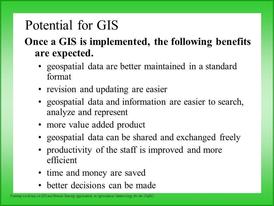 Potential for GIS Once a GIS is implemented, the following benefits are expected. geospatial data are better maintained in a standard format.