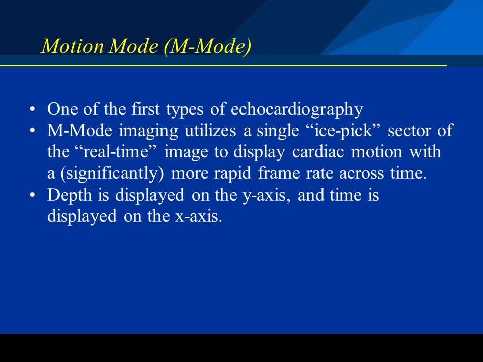 Motion Mode (M-Mode) One of the first types of echocardiography