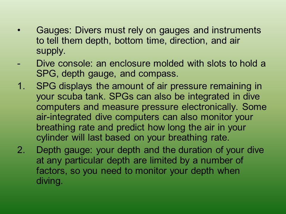 Gauges: Divers must rely on gauges and instruments to tell them depth, bottom time, direction, and air supply.