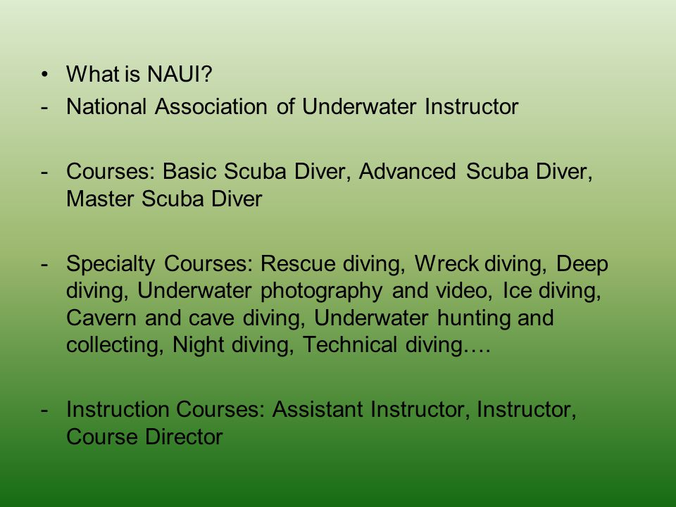 What is NAUI National Association of Underwater Instructor. Courses: Basic Scuba Diver, Advanced Scuba Diver, Master Scuba Diver.