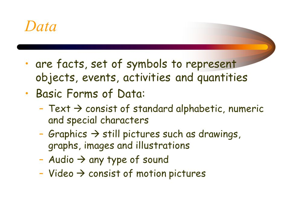 Data are facts, set of symbols to represent objects, events, activities and quantities. Basic Forms of Data: