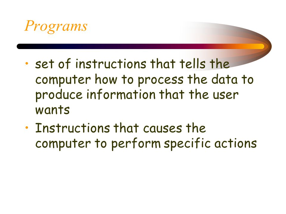 Programs set of instructions that tells the computer how to process the data to produce information that the user wants.