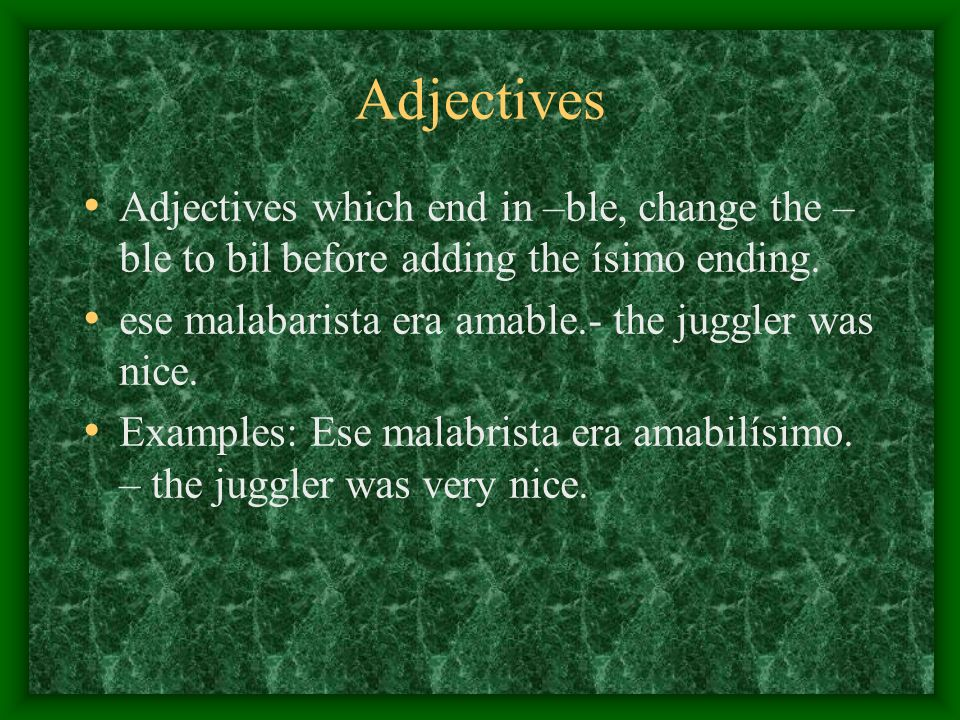 Adjectives Adjectives which end in –ble, change the –ble to bil before adding the ísimo ending. ese malabarista era amable.- the juggler was nice.