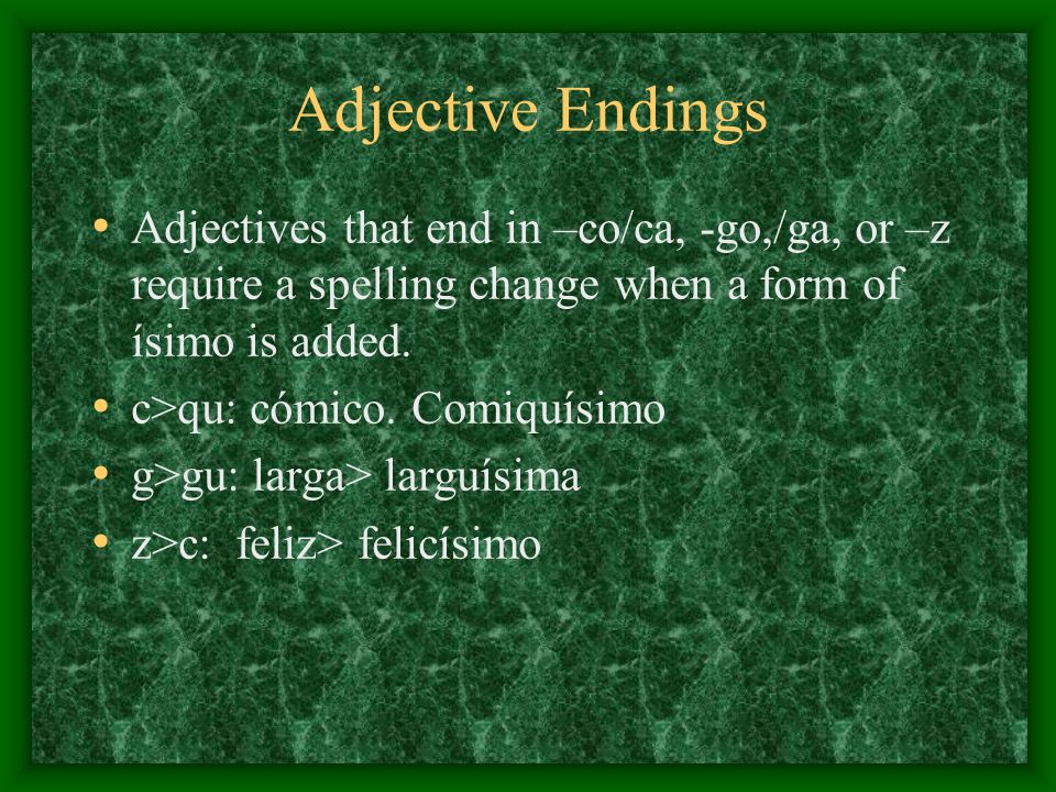 Adjective Endings Adjectives that end in –co/ca, -go,/ga, or –z require a spelling change when a form of ísimo is added.