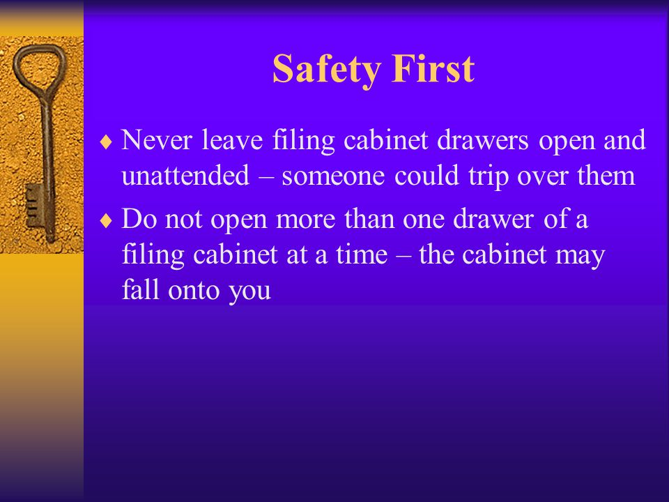 Safety First Never leave filing cabinet drawers open and unattended – someone could trip over them.