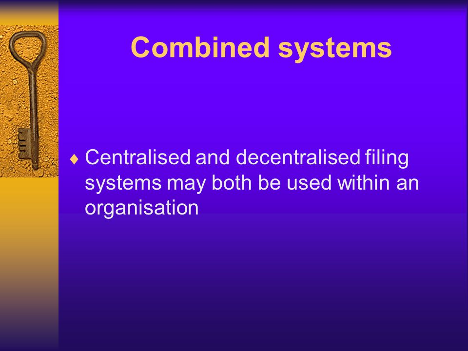 Combined systems Centralised and decentralised filing systems may both be used within an organisation.