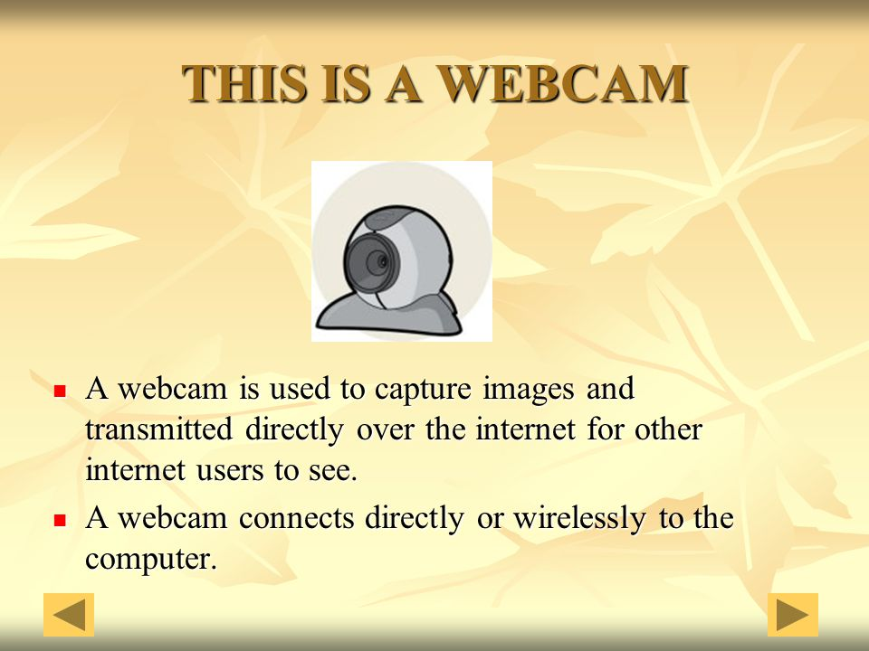 THIS IS A WEBCAM A webcam is used to capture images and transmitted directly over the internet for other internet users to see.