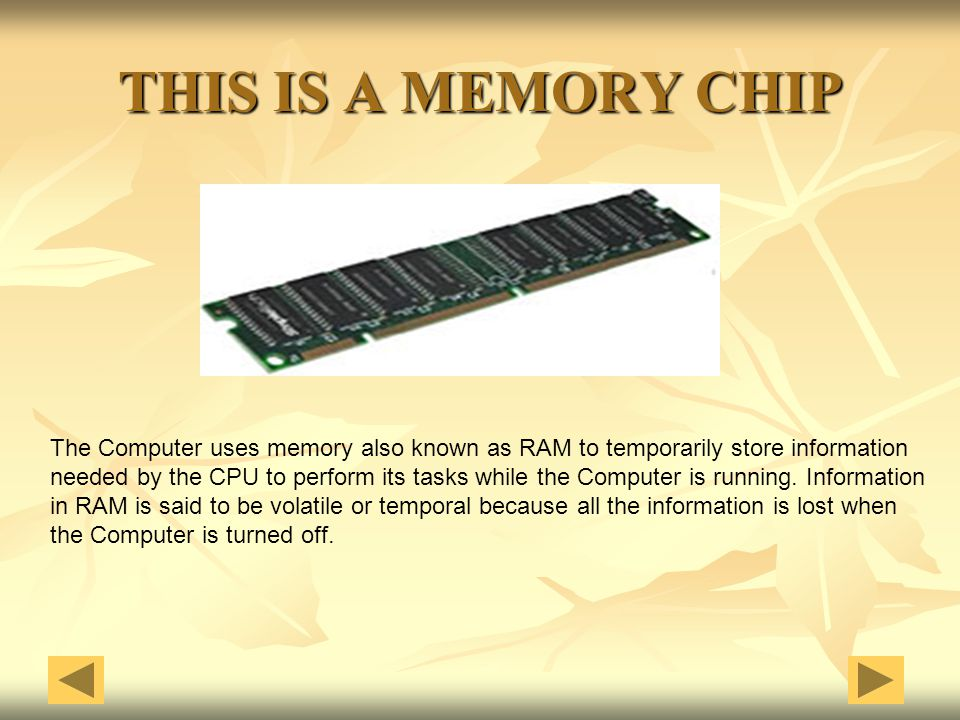 THIS IS A MEMORY CHIP The Computer uses memory also known as RAM to temporarily store information.