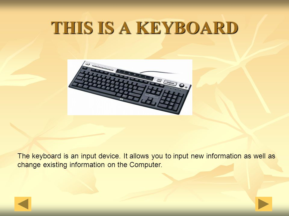 THIS IS A KEYBOARD The keyboard is an input device. It allows you to input new information as well as.