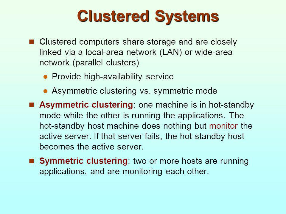 Clustered Systems Clustered computers share storage and are closely linked via a local-area network (LAN) or wide-area network (parallel clusters)
