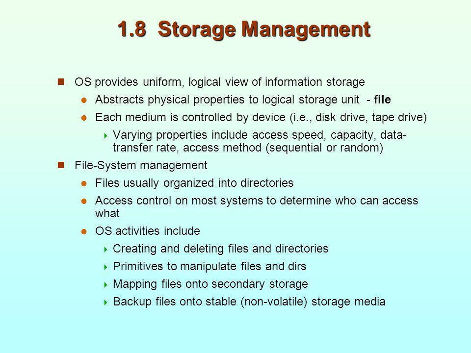 1.8 Storage Management OS provides uniform, logical view of information storage. Abstracts physical properties to logical storage unit - file.