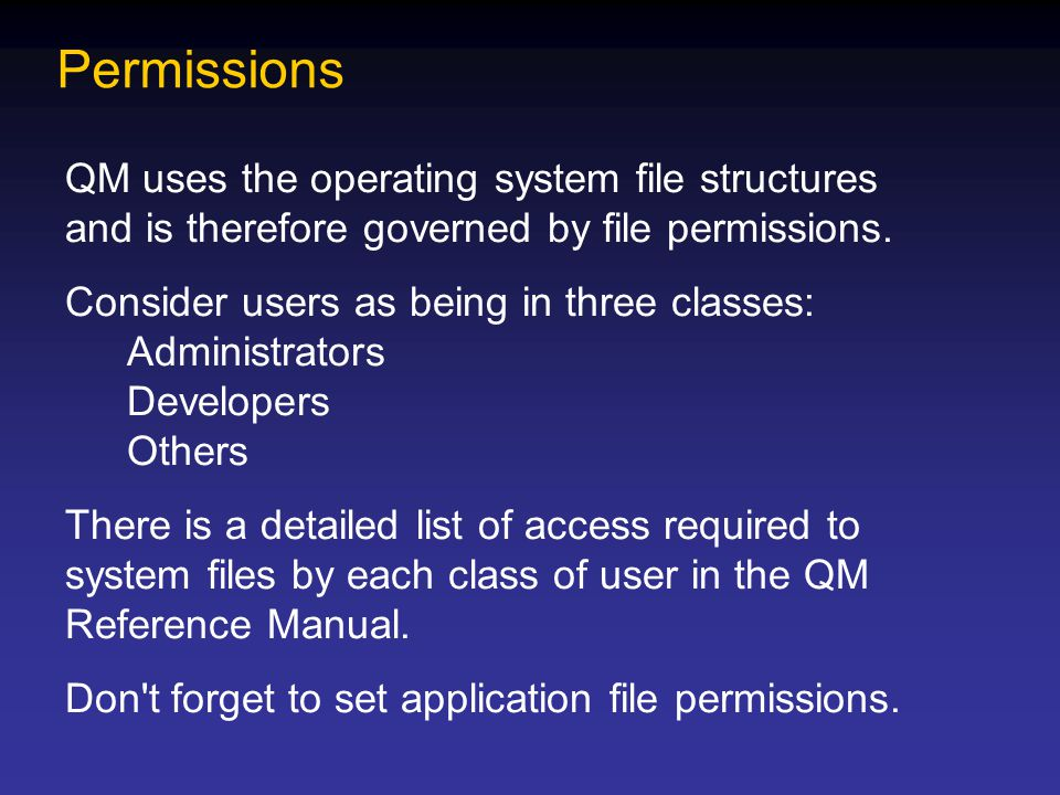 Permissions QM uses the operating system file structures and is therefore governed by file permissions.