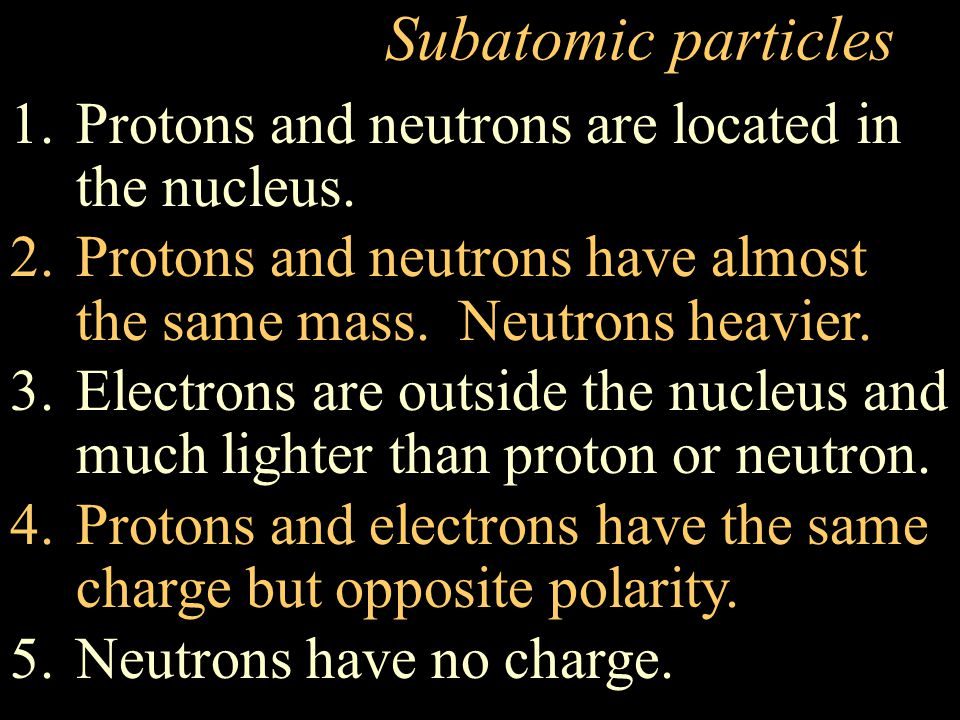 Subatomic particles Protons and neutrons are located in the nucleus.
