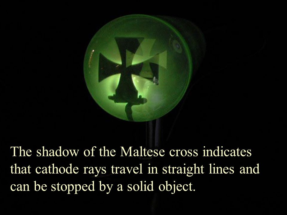 William Crookes The shadow of the Maltese cross indicates that cathode rays travel in straight lines and can be stopped by a solid object.