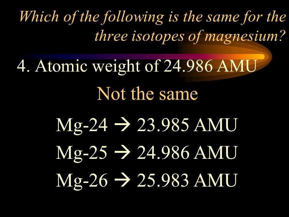 Not the same Mg-24  23.985 AMU Mg-25  24.986 AMU Mg-26  25.983 AMU