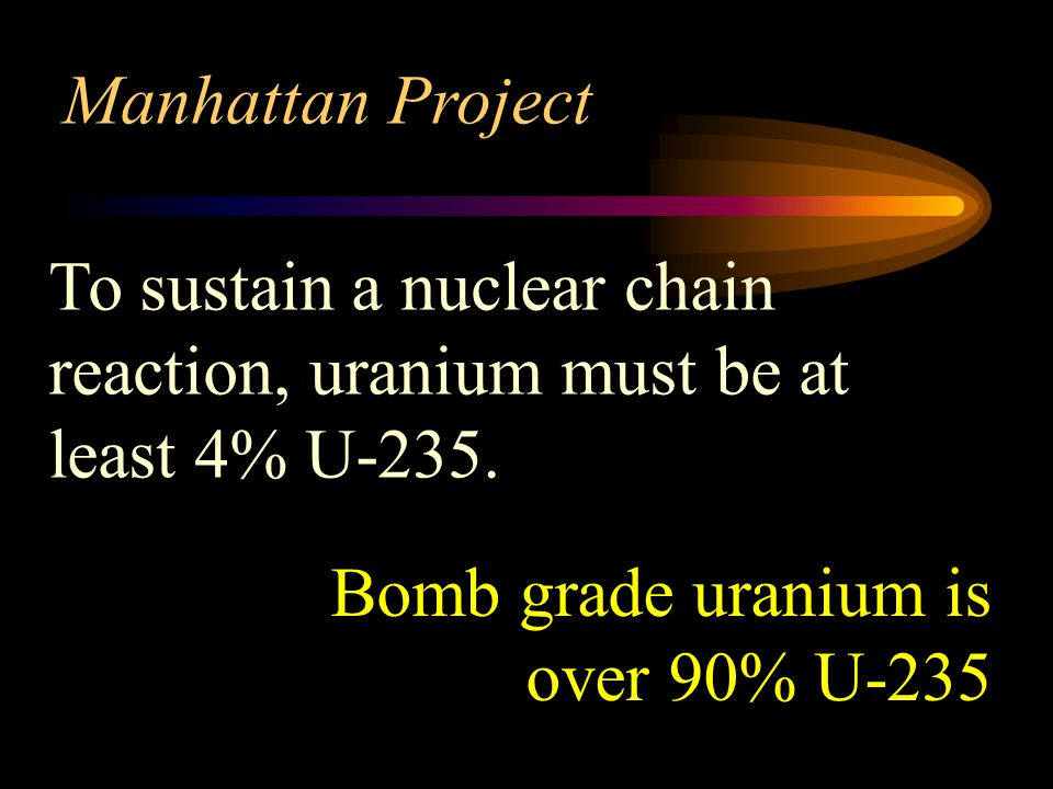 Manhattan Project To sustain a nuclear chain reaction, uranium must be at least 4% U-235.