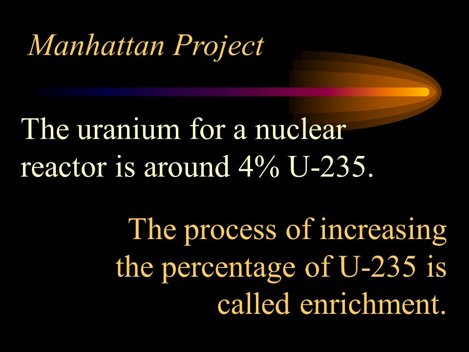 Manhattan Project The uranium for a nuclear reactor is around 4% U-235.