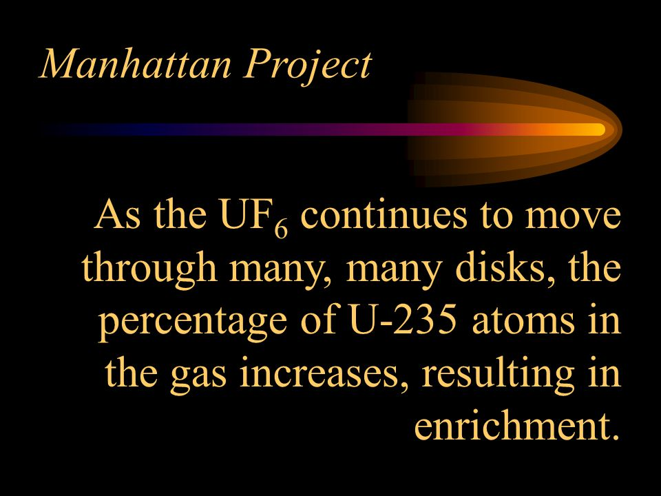 Manhattan Project As the UF6 continues to move through many, many disks, the percentage of U-235 atoms in the gas increases, resulting in enrichment.