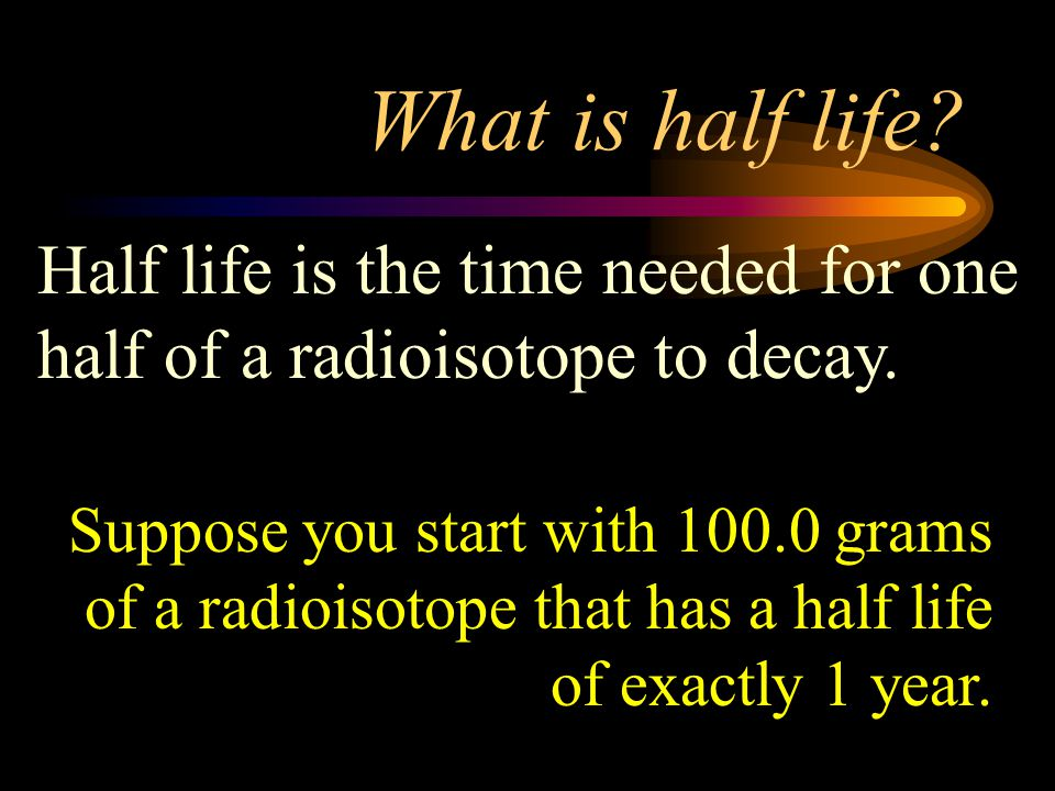 What is half life Half life is the time needed for one half of a radioisotope to decay.