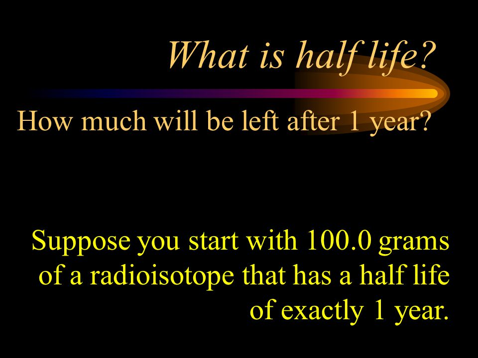What is half life How much will be left after 1 year