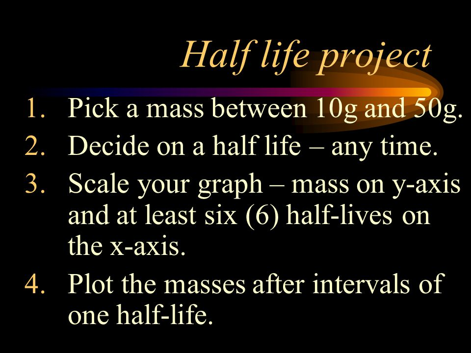 Half life project Pick a mass between 10g and 50g.