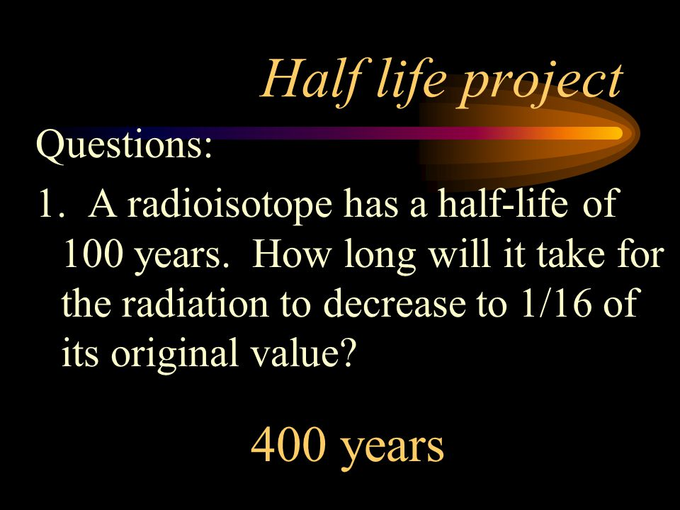 Half life project 400 years Questions: