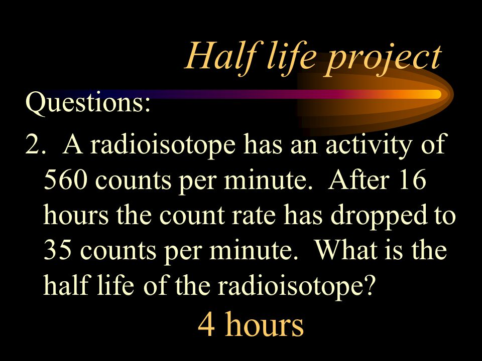 Half life project 4 hours Questions: